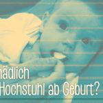 Wie schädlich ist der Hochstuhl ab Geburt?
